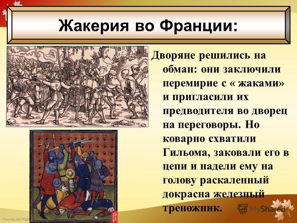 FokinaLida.75@mail.ru Дворяне решились на обман: они заключили перемирие с « жаками» и пригласили их предводителя во дворец на переговоры. Но коварно схватили Гильома, заковали его в цепи и надели ему на голову раскаленный докрасна железный треножник