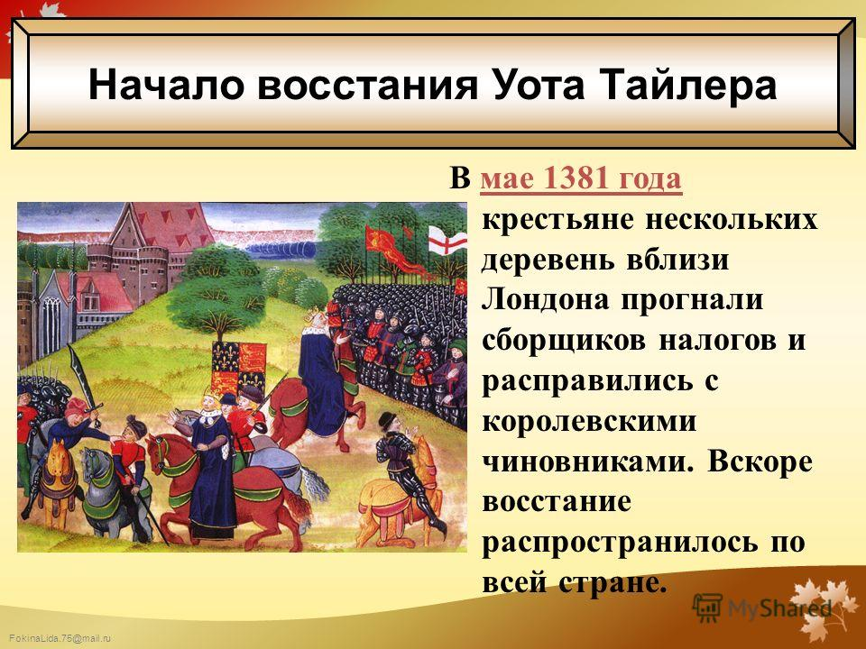 FokinaLida.75@mail.ru В мае 1381 года крестьяне нескольких деревень вблизи Лондона прогнали сборщиков налогов и расправились с королевскими чиновниками. Вскоре восстание распространилось по всей стране. Начало восстания Уота Тайлера