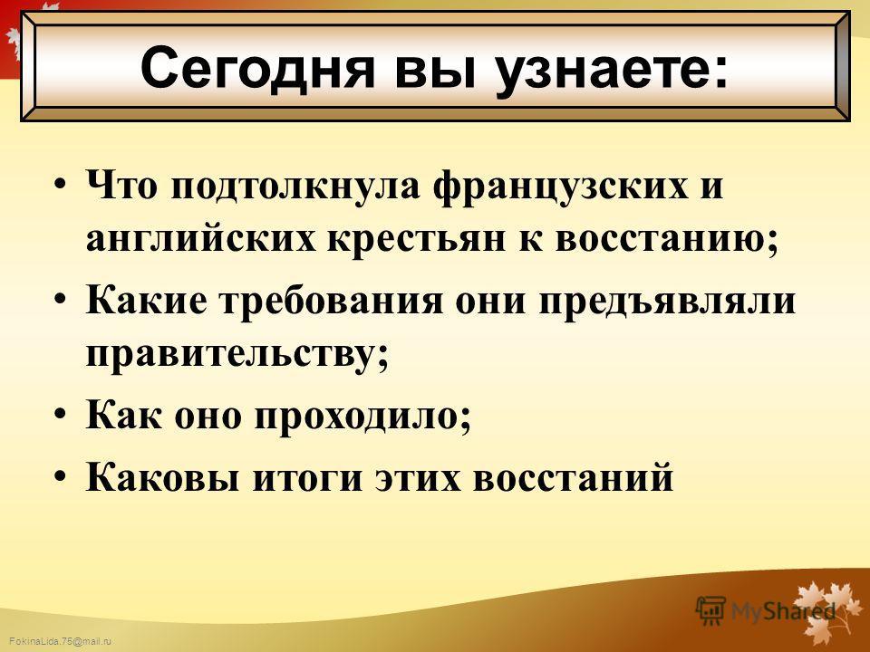 FokinaLida.75@mail.ru Что подтолкнула французских и английских крестьян к восстанию; Какие требования они предъявляли правительству; Как оно проходило; Каковы итоги этих восстаний Сегодня вы узнаете:
