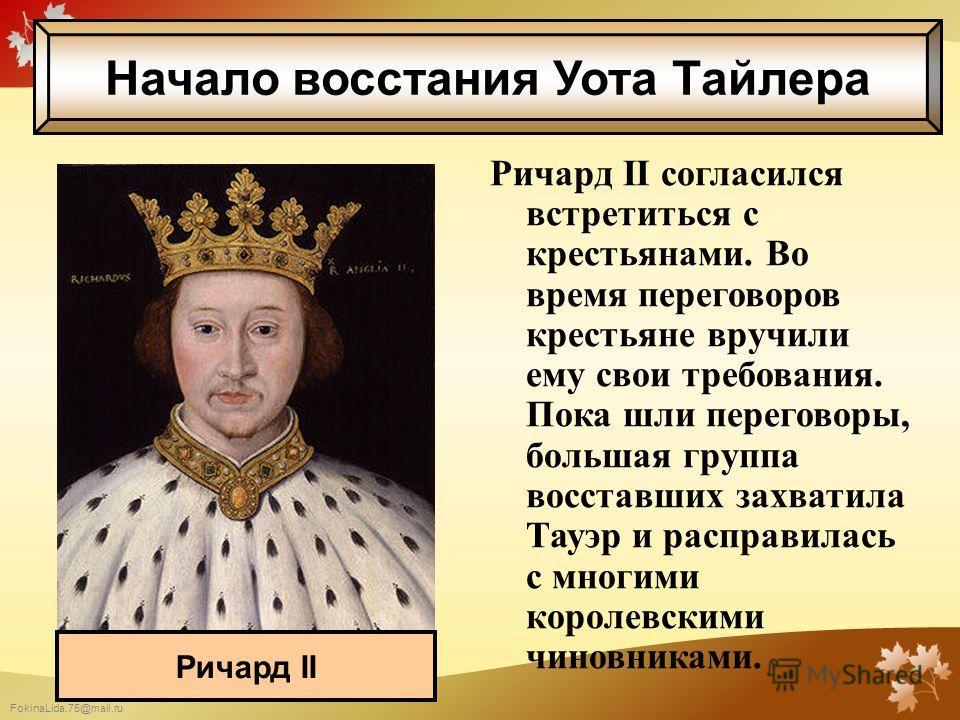 FokinaLida.75@mail.ru Ричард II согласился встретиться с крестьянами. Во время переговоров крестьяне вручили ему свои требования. Пока шли переговоры, большая группа восставших захватила Тауэр и расправилась с многими королевскими чиновниками. Ричард