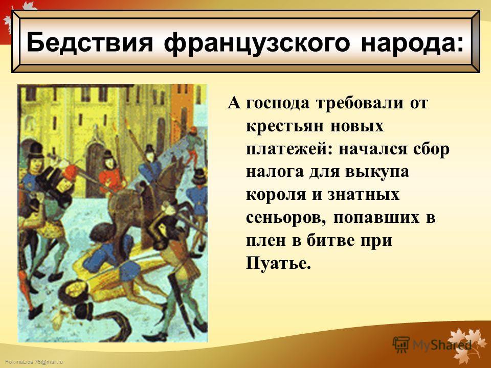 FokinaLida.75@mail.ru А господа требовали от крестьян новых платежей: начался сбор налога для выкупа короля и знатных сеньоров, попавших в плен в битве при Пуатье. Бедствия французского народа: