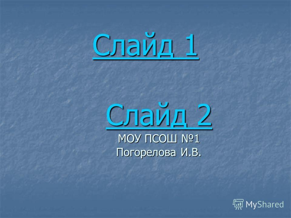 Слайд 1 Слайд 2 Слайд 1 Слайд 2 МОУ ПСОШ 1 Погорелова И.В. Слайд 1 Слайд 2