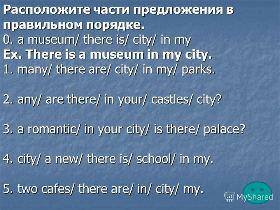 Расположите части предложения в правильном порядке. 0. a museum/ there is/ city/ in my Ex. There is a museum in my city. 1. many/ there are/ city/ in my/ parks. 2. any/ are there/ in your/ castles/ city? 3. a romantic/ in your city/ is there/ palace?