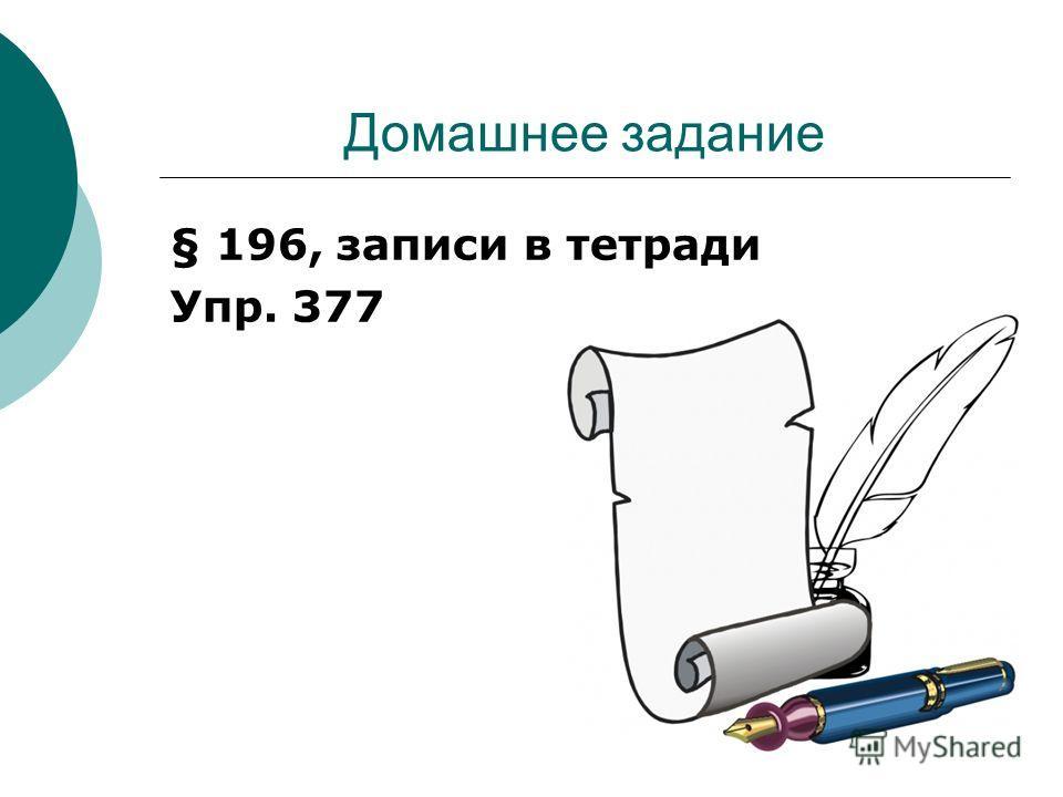 Домашнее задание § 196, записи в тетради Упр. 377