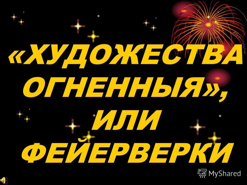 «ХУДОЖЕСТВА ОГНЕННЫЯ», ИЛИ ФЕЙЕРВЕРКИ