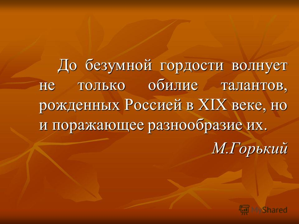 До безумной гордости волнует не только обилие талантов, рожденных Россией в XIX веке, но и поражающее разнообразие их. М.Горький