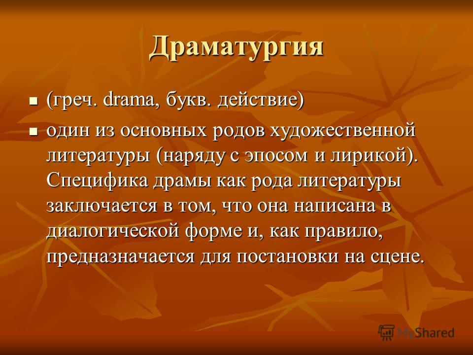 Драматургия (греч. drama, букв. действие) (греч. drama, букв. действие) один из основных родов художественной литературы (наряду с эпосом и лирикой). Специфика драмы как рода литературы заключается в том, что она написана в диалогической форме и, как