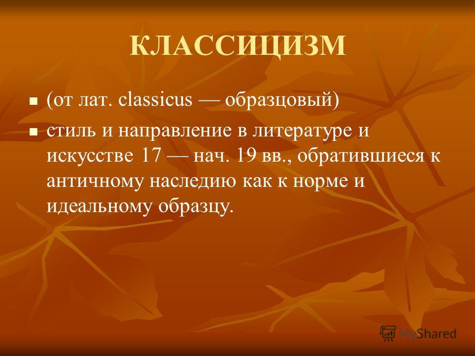 КЛАССИЦИЗМ (от лат. classicus образцовый) стиль и направление в литературе и искусстве 17 нач. 19 вв., обратившиеся к античному наследию как к норме и идеальному образцу.