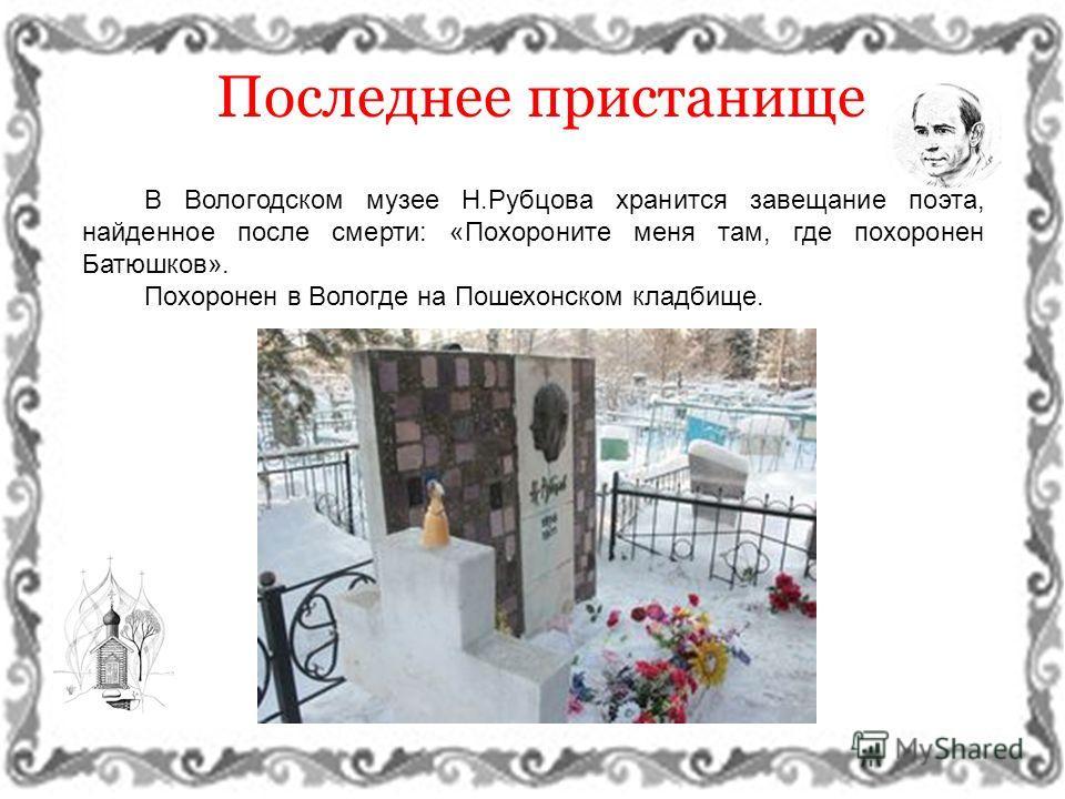 В Вологодском музее Н.Рубцова хранится завещание поэта, найденное после смерти: «Похороните меня там, где похоронен Батюшков». Похоронен в Вологде на Пошехонском кладбище. Последнее пристанище