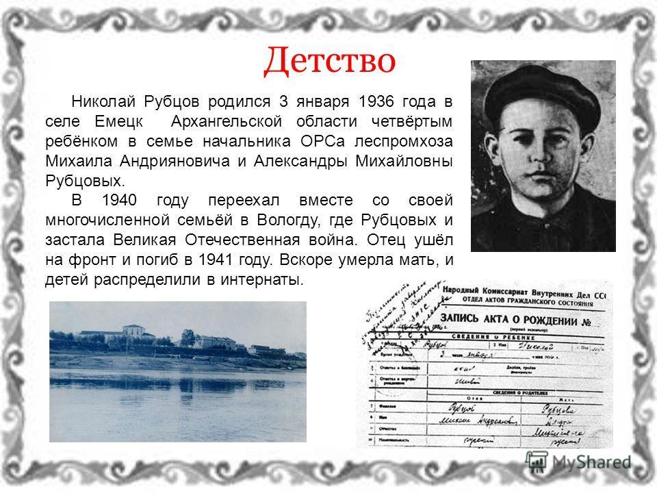 Николай Рубцов родился 3 января 1936 года в селе Емецк Архангельской области четвёртым ребёнком в семье начальника ОРСа леспромхоза Михаила Андрияновича и Александры Михайловны Рубцовых. В 1940 году переехал вместе со своей многочисленной семьёй в Во