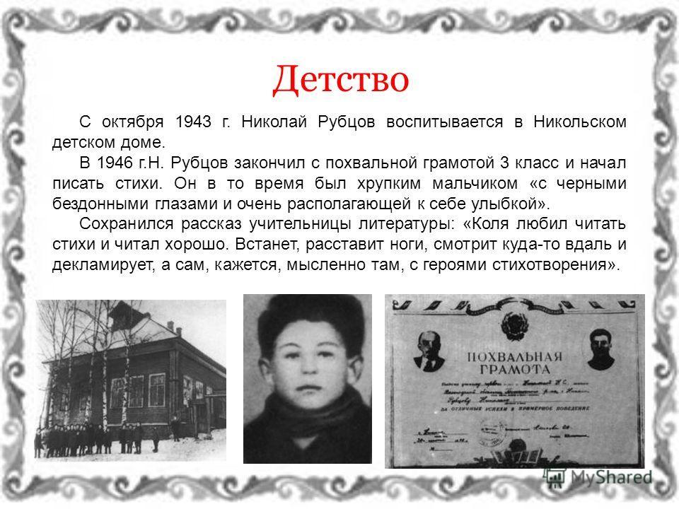 Детство С октября 1943 г. Николай Рубцов воспитывается в Никольском детском доме. В 1946 г.Н. Рубцов закончил с похвальной грамотой 3 класс и начал писать стихи. Он в то время был хрупким мальчиком «с черными бездонными глазами и очень располагающей