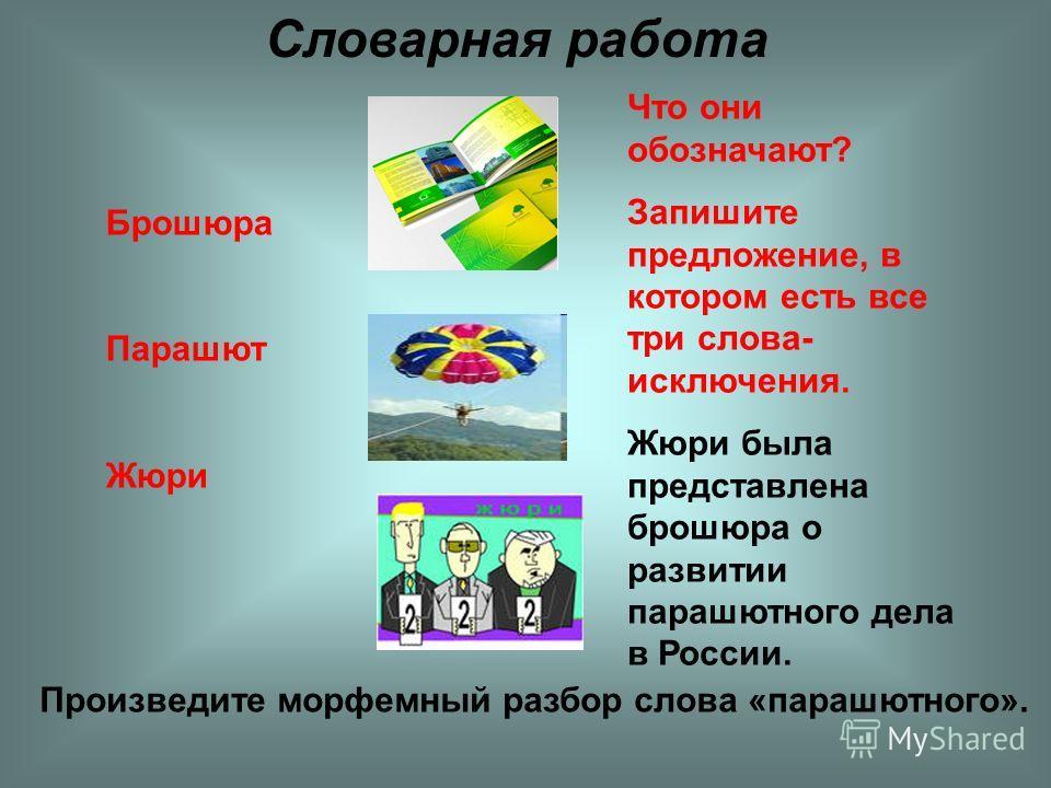 Брошюра Парашют Жюри Словарная работа Что они обозначают? Запишите предложение, в котором есть все три слова- исключения. Жюри была представлена брошюра о развитии парашютного дела в России. Произведите морфемный разбор слова «парашютного».