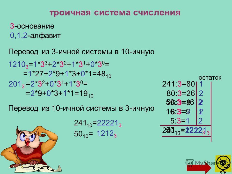 троичная система счисления 3-основание 0,1,2-алфавит Перевод из 3-ичной системы в 10-ичную 1210 3 =1*3 3 +2*3 2 +1*3 1 +0*3 0 = =1*27+2*9+1*3+0*1=48 10 =2*3 2 +0*3 1 +1*3 0 = =2*9+0*3+1*1=19 10 241:3=80 1 80:3=26 2 26:3=8 2 8:3=2 2 241 10 =22221 3 ос