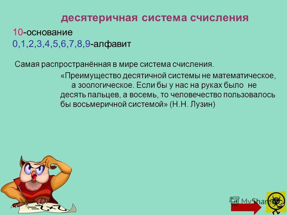 десятеричная система счисления 10-основание 0,1,2,3,4,5,6,7,8,9-алфавит «Преимущество десятичной системы не математическое, а зоологическое. Если бы у нас на руках было не десять пальцев, а восемь, то человечество пользовалось бы восьмеричной системо