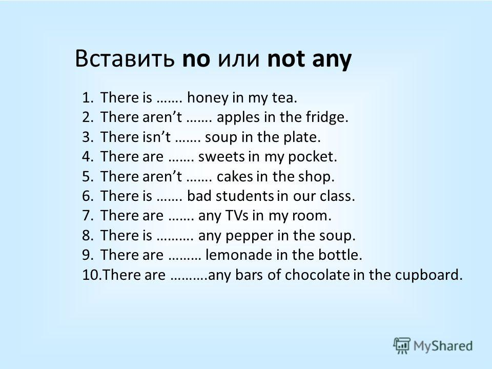 Вставить no или not any 1. There is ……. honey in my tea. 2. There arent ……. apples in the fridge. 3. There isnt ……. soup in the plate. 4. There are ……. sweets in my pocket. 5. There arent ……. cakes in the shop. 6. There is ……. bad students in our cla