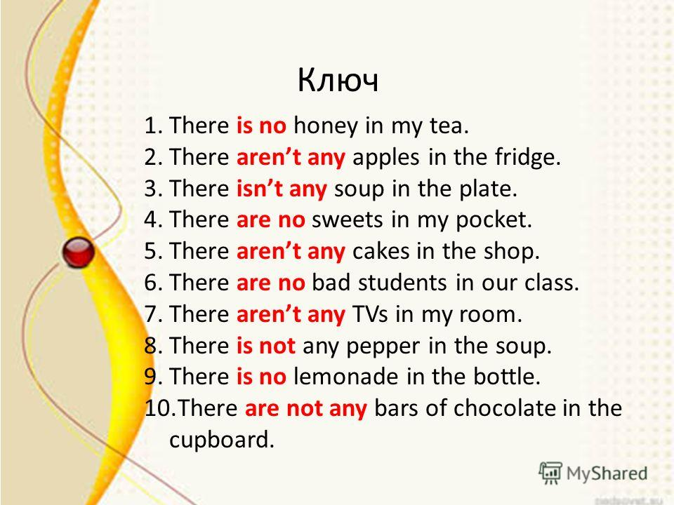Ключ 1. There is no honey in my tea. 2. There arent any apples in the fridge. 3. There isnt any soup in the plate. 4. There are no sweets in my pocket. 5. There arent any cakes in the shop. 6. There are no bad students in our class. 7. There arent an