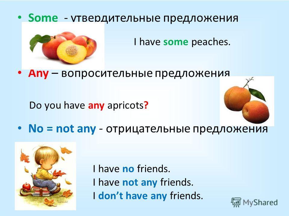 Some - утвердительные предложения Any – вопросительные предложения No = not any - отрицательные предложения I have some peaches. Do you have any apricots? I have no friends. I have not any friends. I dont have any friends.