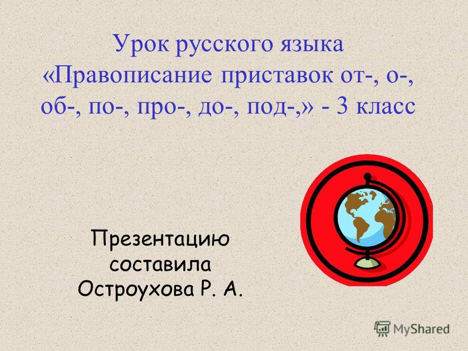 Урок русского языка «Правописание приставок от-, о-, об-, по-, про-, до-, под-,» - 3 класс Презентацию составила Остроухова Р. А.