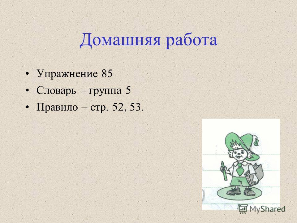 Домашняя работа Упражнение 85 Словарь – группа 5 Правило – стр. 52, 53.