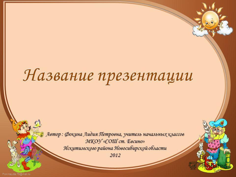 FokinaLida.75@mail.ru Автор : Фокина Лидия Петровна, учитель начальных классов МКОУ «СОШ ст. Евсино» Искитимского района Новосибирской области 2012