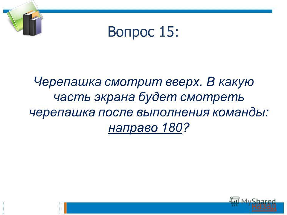 Вопрос 15: Черепашка смотрит вверх. В какую часть экрана будет смотреть черепашка после выполнения команды: направо 180? назад