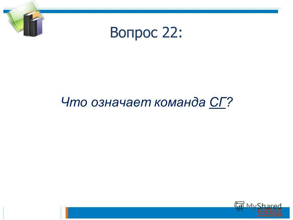 Вопрос 22: Что означает команда СГ? назад
