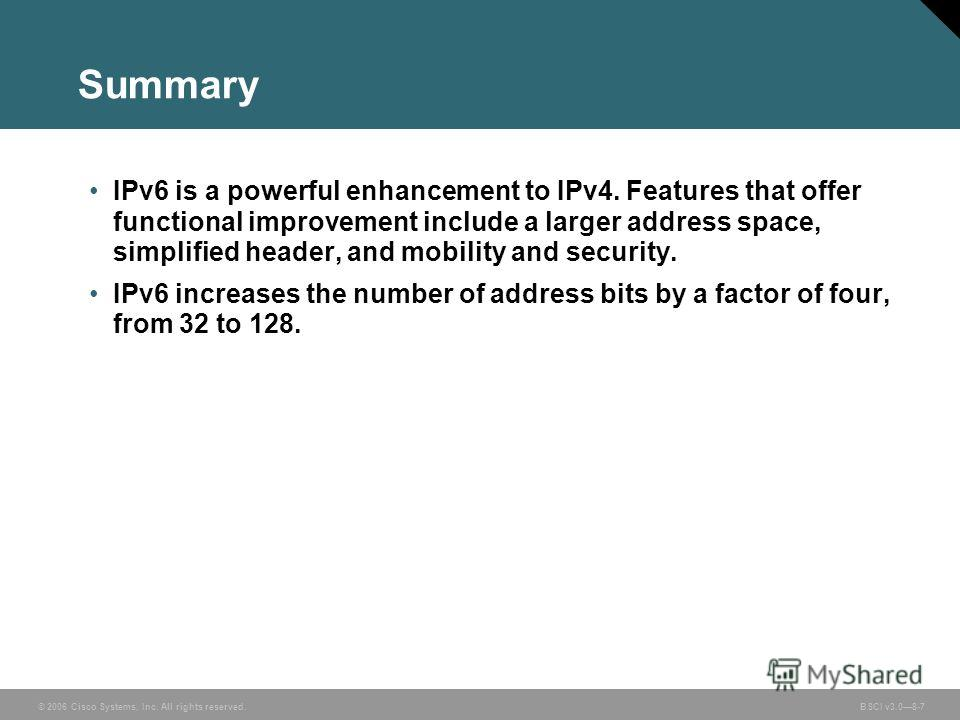 © 2006 Cisco Systems, Inc. All rights reserved. BSCI v3.08-7 Summary IPv6 is a powerful enhancement to IPv4. Features that offer functional improvement include a larger address space, simplified header, and mobility and security. IPv6 increases the n