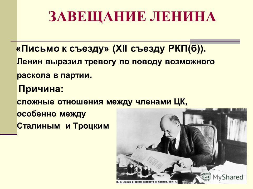 ЗАВЕЩАНИЕ ЛЕНИНА «Письмо к съезду» (XII съезду РКП(б)). Ленин выразил тревогу по поводу возможного раскола в партии. Причина: сложные отношения между членами ЦК, особенно между Сталиным и Троцким