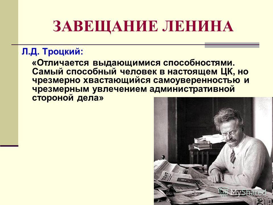 ЗАВЕЩАНИЕ ЛЕНИНА Л.Д. Троцкий: «Отличается выдающимися способностями. Самый способный человек в настоящем ЦК, но чрезмерно хвастающийся самоуверенностью и чрезмерным увлечением административной стороной дела»