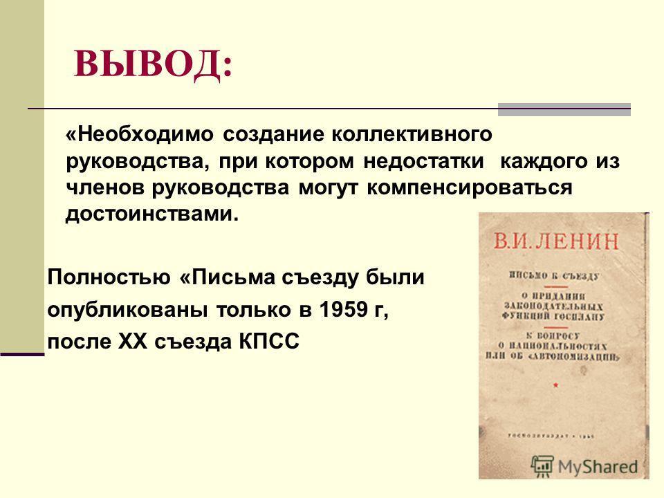 ВЫВОД: «Необходимо создание коллективного руководства, при котором недостатки каждого из членов руководства могут компенсироваться достоинствами. Полностью «Письма съезду были опубликованы только в 1959 г, после XX съезда КПСС
