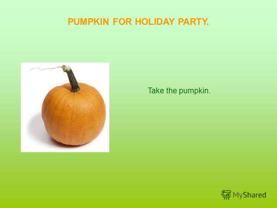PUMPKIN FOR HOLIDAY PARTY. Take the pumpkin.