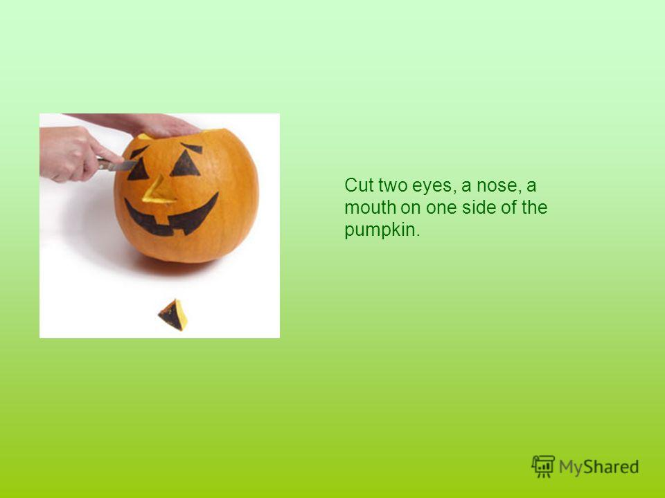Cut two eyes, a nose, a mouth on one side of the pumpkin.