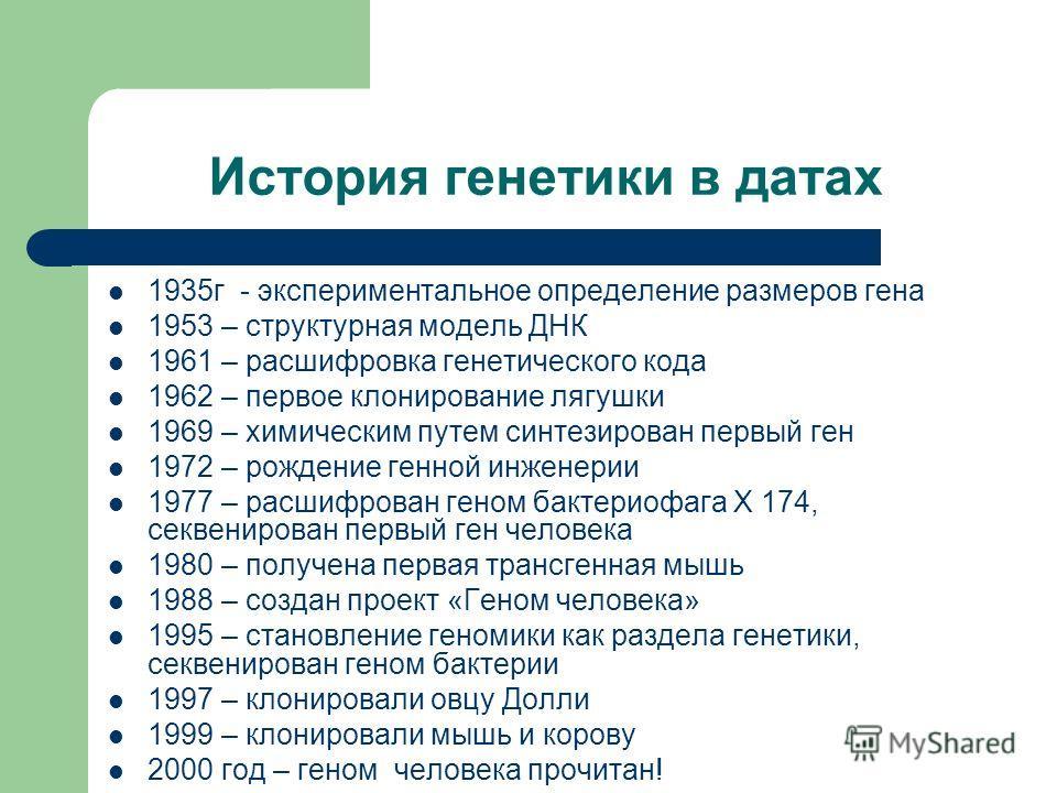История генетики в датах 1935 г - экспериментальное определение размеров гена 1953 – структурная модель ДНК 1961 – расшифровка генетического кода 1962 – первое клонирование лягушки 1969 – химическим путем синтезирован первый ген 1972 – рождение генно