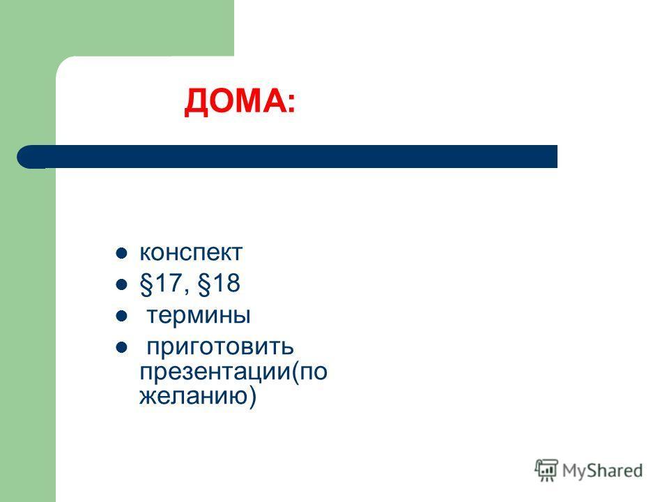 ДОМА: конспект §17, §18 термины приготовить презентации(по желанию)