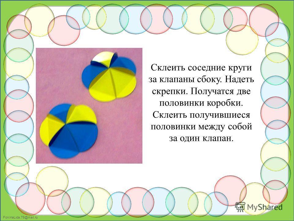 FokinaLida.75@mail.ru Склеить соседние круги за клапаны сбоку. Надеть скрепки. Получатся две половинки коробки. Склеить получившиеся половинки между собой за один клапан.