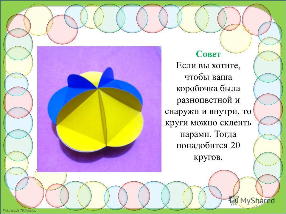 FokinaLida.75@mail.ru Совет Если вы хотите, чтобы ваша коробочка была разноцветной и снаружи и внутри, то круги можно склеить парами. Тогда понадобится 20 кругов.