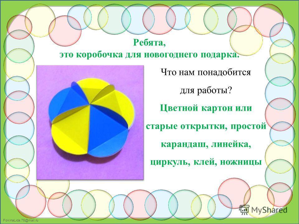 FokinaLida.75@mail.ru Ребята, это коробочка для новогоднего подарка. Что нам понадобится для работы? Цветной картон или старые открытки, простой карандаш, линейка, циркуль, клей, ножницы