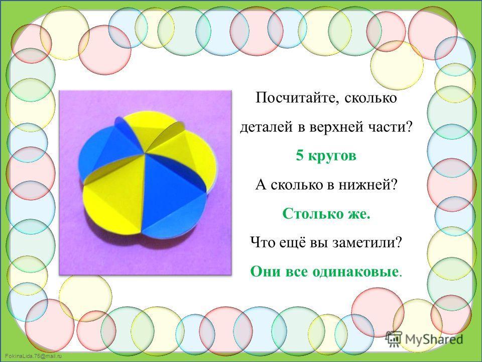 FokinaLida.75@mail.ru Посчитайте, сколько деталей в верхней части? 5 кругов А сколько в нижней? Столько же. Что ещё вы заметили? Они все одинаковые.