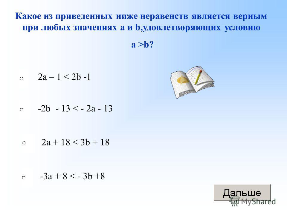 -3a + 8 < - 3b +8 -2b - 13 < - 2a - 13 2a + 18 < 3b + 18 2a – 1 < 2b -1 Какое из приведенных ниже неравенств является верным при любых значениях а и b,удовлетворяющих условию а >b?