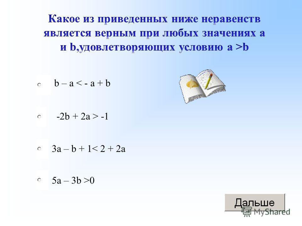 -2b + 2a > -1 3a – b + 1< 2 + 2a 5a – 3b >0 b – a < - a + b