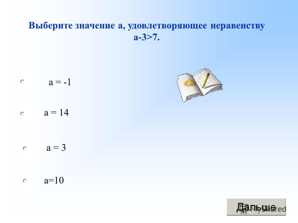 Выберите значение а, удовлетворяющее неравенству а-3>7. а = -1 а = 14 а = 3 а=10