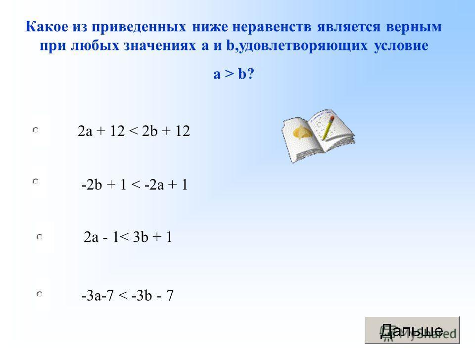 -3a-7 < -3b - 7 -2b + 1 < -2a + 1 2a - 1< 3b + 1 2a + 12 < 2b + 12 Какое из приведенных ниже неравенств является верным при любых значениях a и b,удовлетворяющих условие a > b?