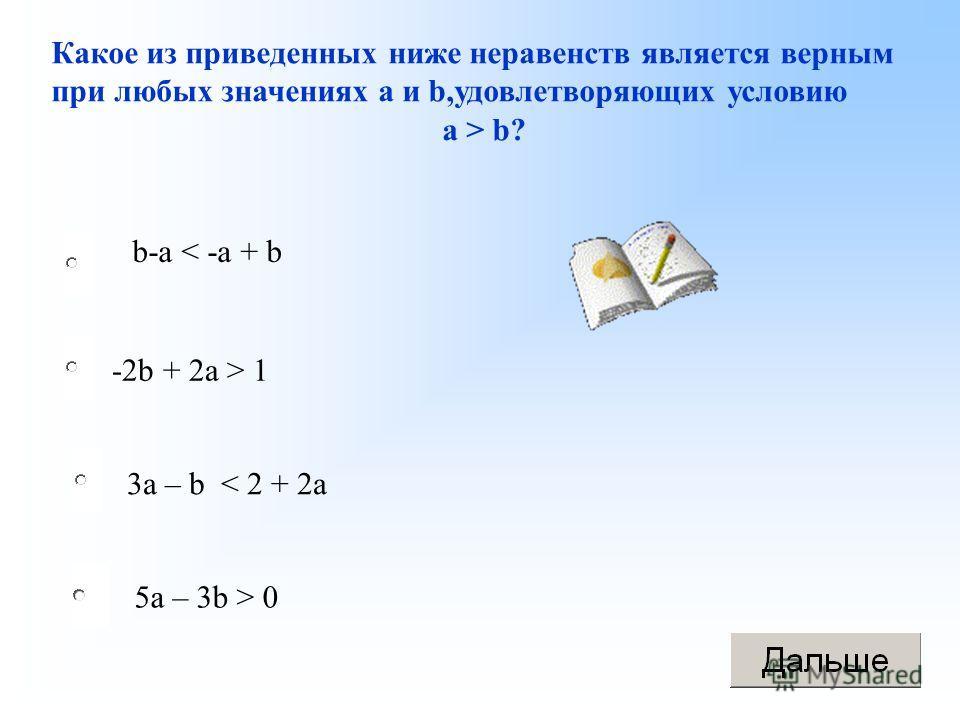 -2b + 2a > 1 3a – b < 2 + 2a 5a – 3b > 0 Какое из приведенных ниже неравенств является верным при любых значениях a и b,удовлетворяющих условию а > b? b-a < -a + b