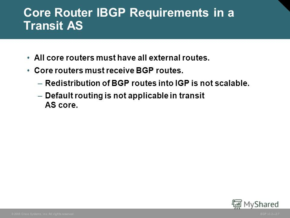 © 2005 Cisco Systems, Inc. All rights reserved. BGP v3.22-7 Core Router IBGP Requirements in a Transit AS All core routers must have all external routes. Core routers must receive BGP routes. –Redistribution of BGP routes into IGP is not scalable. –D