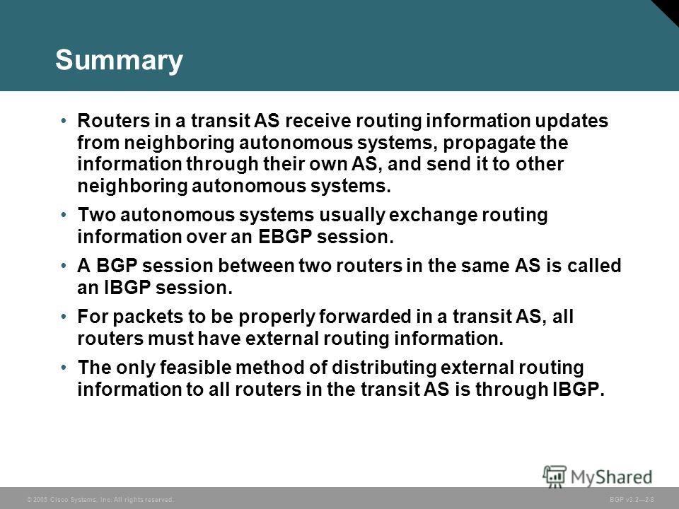 © 2005 Cisco Systems, Inc. All rights reserved. BGP v3.22-8 Summary Routers in a transit AS receive routing information updates from neighboring autonomous systems, propagate the information through their own AS, and send it to other neighboring auto