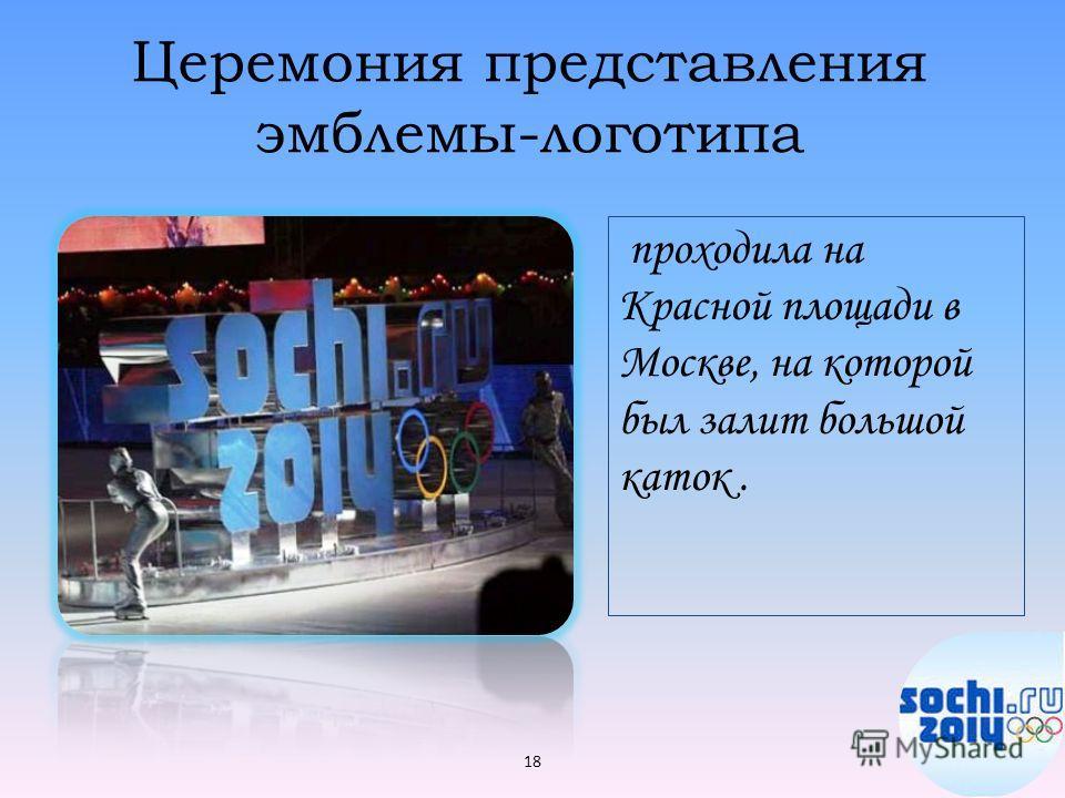Церемония представления эмблемы-логотипа проходила на Красной площади в Москве, на которой был залит большой каток. 18