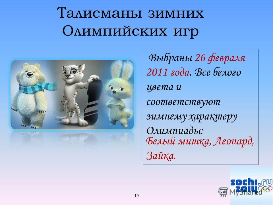 Талисманы зимних Олимпийских игр Выбраны 26 февраля 2011 года. Все белого цвета и соответствуют зимнему характеру Олимпиады: 19 Белый мишка, Леопард, Зайка.