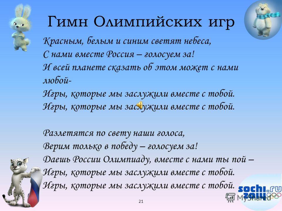 Гимн Олимпийских игр 21 Красным, белым и синим светят небеса, С нами вместе Россия – голосуем за! И всей планете сказать об этом может с нами любой- Игры, которые мы заслужили вместе с тобой. Игры, которые мы заслужили вместе с тобой. Разлетятся по с
