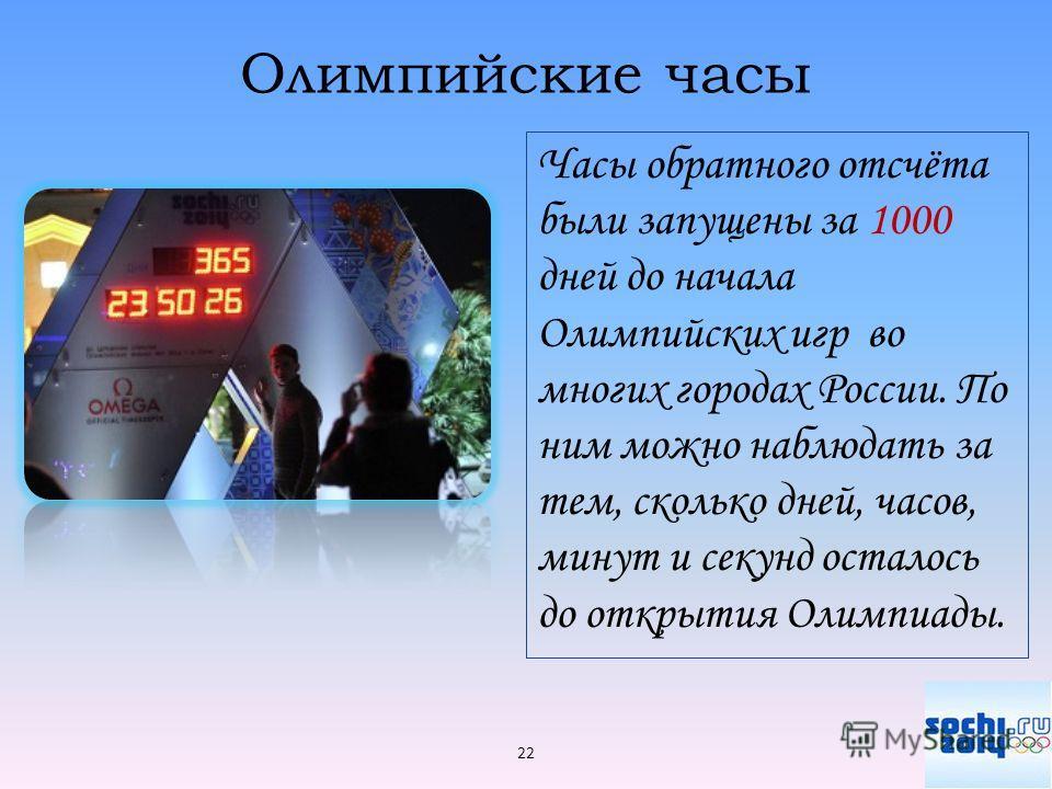 Олимпийские часы Часы обратного отсчёта были запущены за 1000 дней до начала Олимпийских игр во многих городах России. По ним можно наблюдать за тем, сколько дней, часов, минут и секунд осталось до открытия Олимпиады. 22