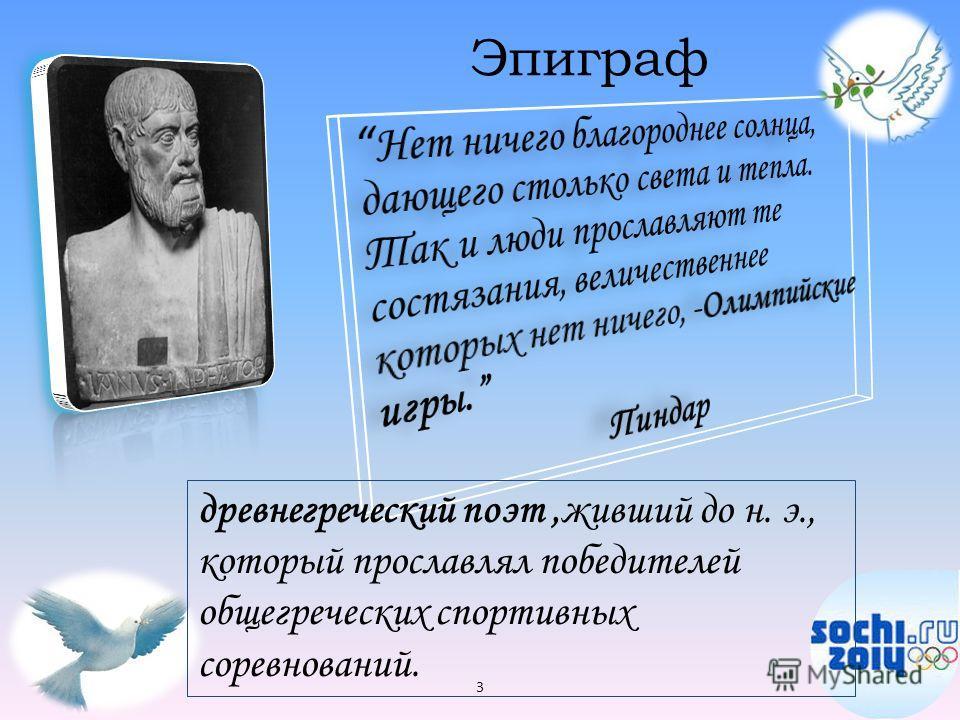 Эпиграф 3 древнегреческий поэт,живший до н. э., который прославлял победителей общегреческих спортивных соревнований.